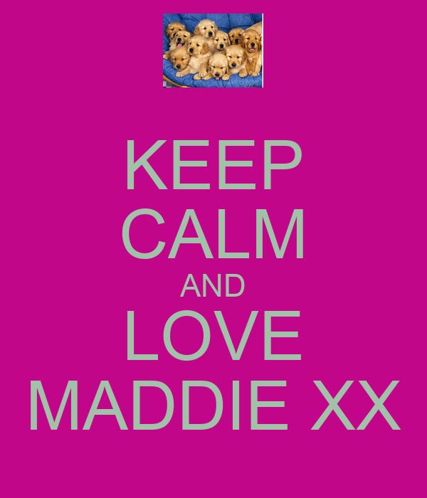 KEEP CALM AND LOVE MADDIE XX