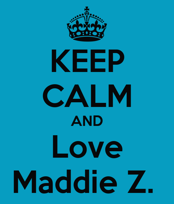 KEEP CALM AND Love Maddie Z.