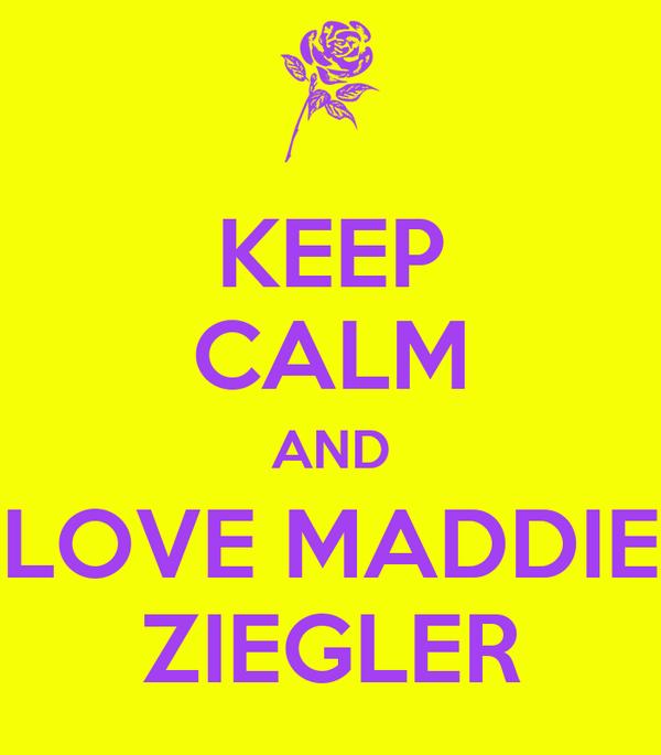 KEEP CALM AND LOVE MADDIE ZIEGLER