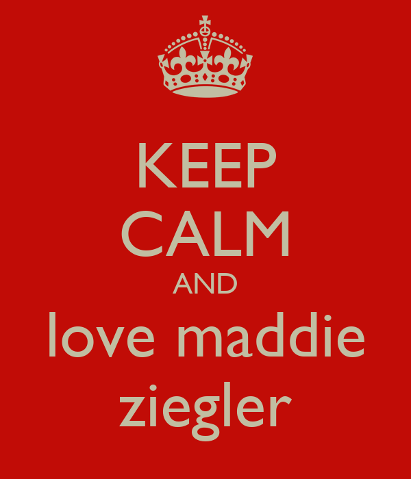 KEEP CALM AND love maddie ziegler