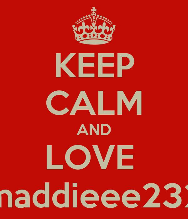 KEEP CALM AND LOVE  maddieee232