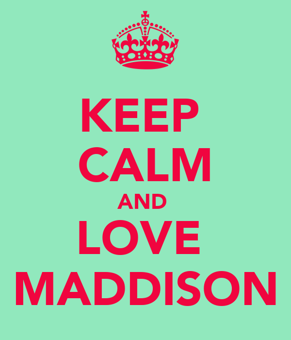 KEEP  CALM AND  LOVE  MADDISON