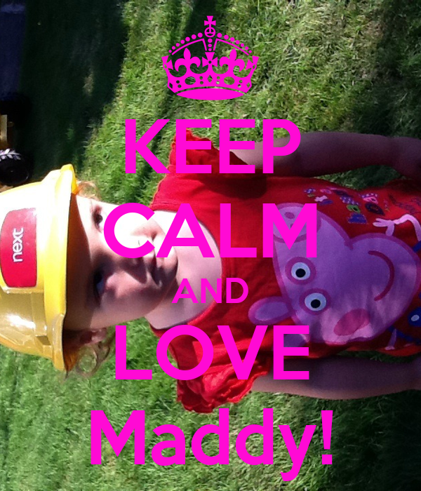 KEEP CALM AND LOVE Maddy!