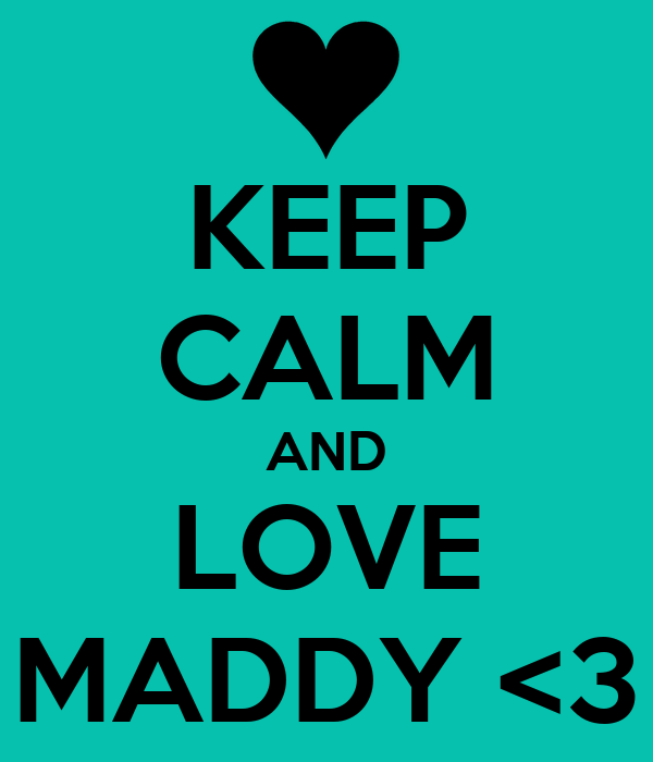 KEEP CALM AND LOVE MADDY <3