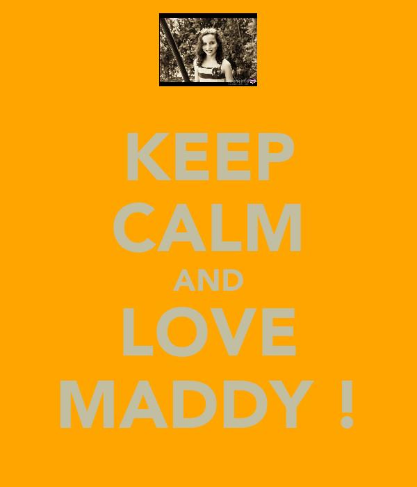 KEEP CALM AND LOVE MADDY !