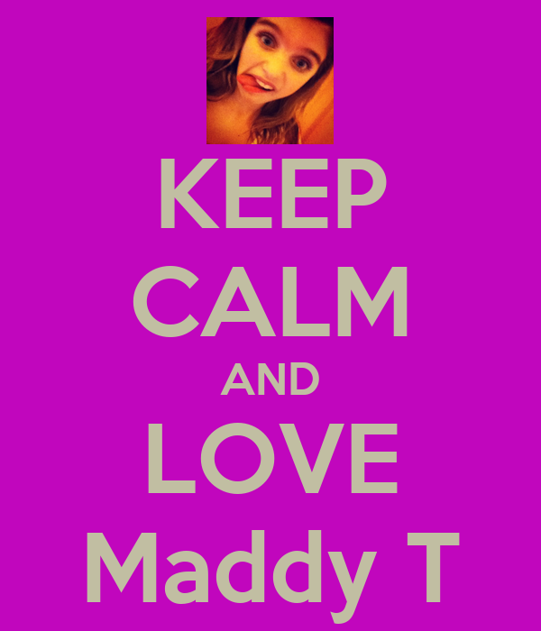 KEEP CALM AND LOVE Maddy T