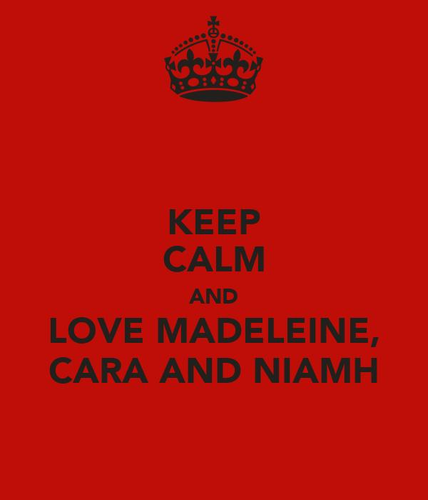 KEEP CALM AND LOVE MADELEINE, CARA AND NIAMH