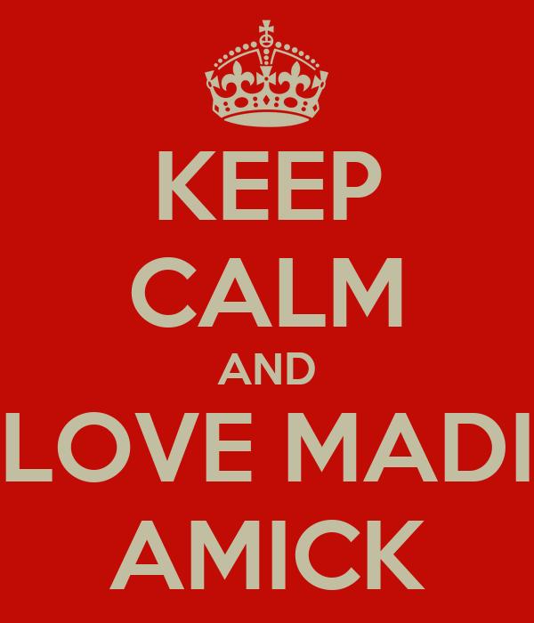 KEEP CALM AND LOVE MADI AMICK