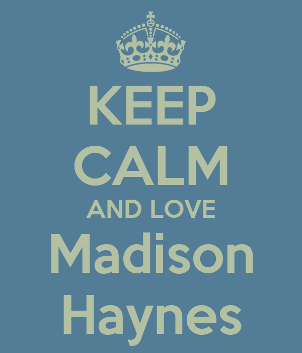 KEEP CALM AND LOVE Madison Haynes