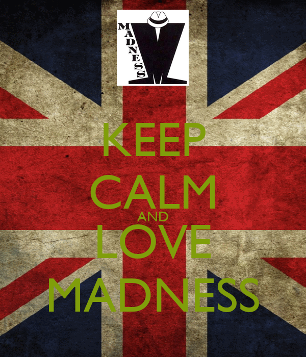 KEEP CALM AND LOVE MADNESS