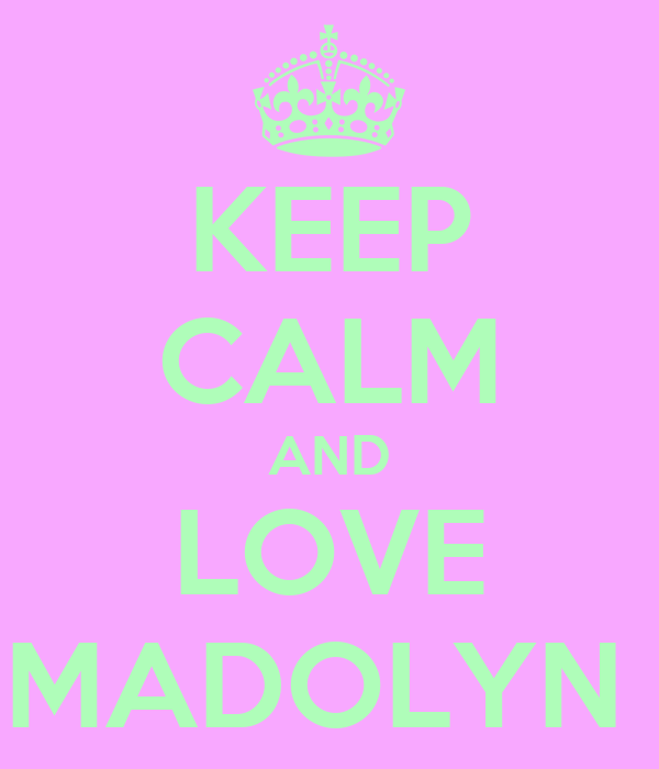 KEEP CALM AND LOVE MADOLYN
