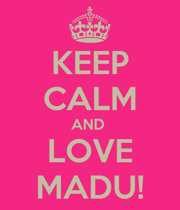 KEEP CALM AND  LOVE MADU!