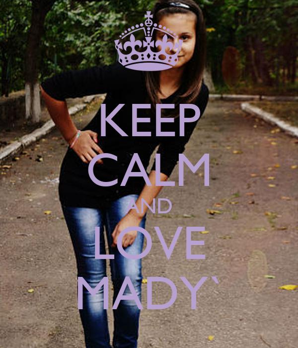 KEEP CALM AND LOVE MADY`