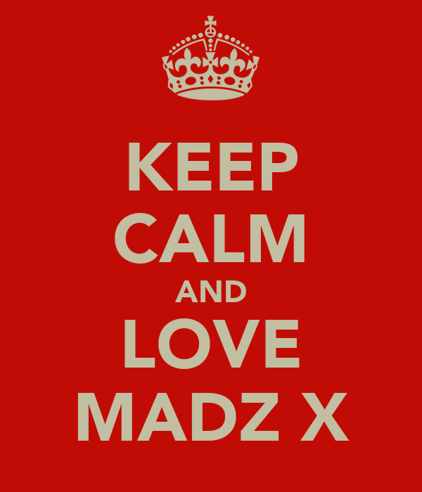 KEEP CALM AND LOVE MADZ X