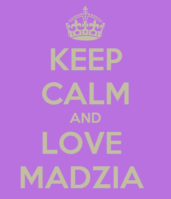 KEEP CALM AND LOVE  MADZIA