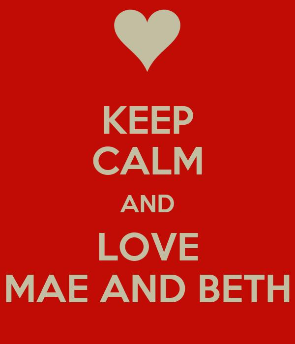 KEEP CALM AND LOVE MAE AND BETH