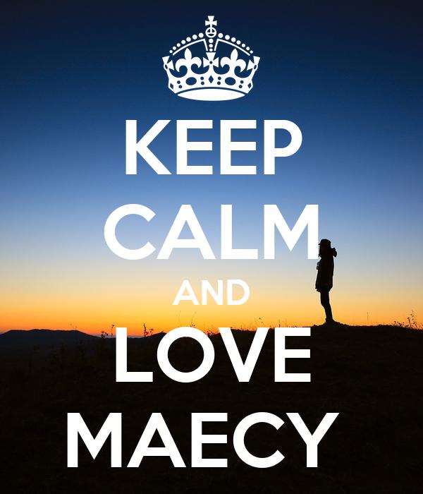 KEEP CALM AND LOVE MAECY