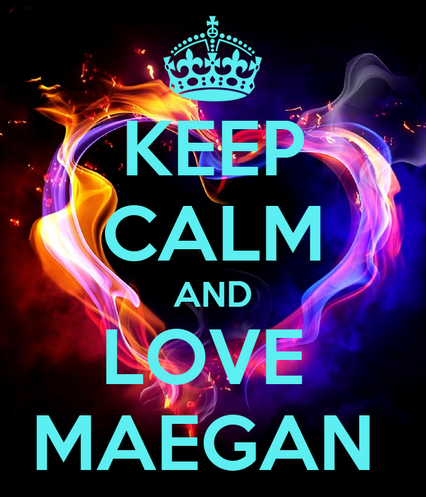 KEEP CALM AND LOVE  MAEGAN