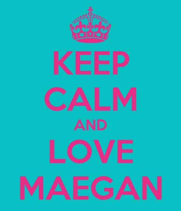 KEEP CALM AND LOVE MAEGAN