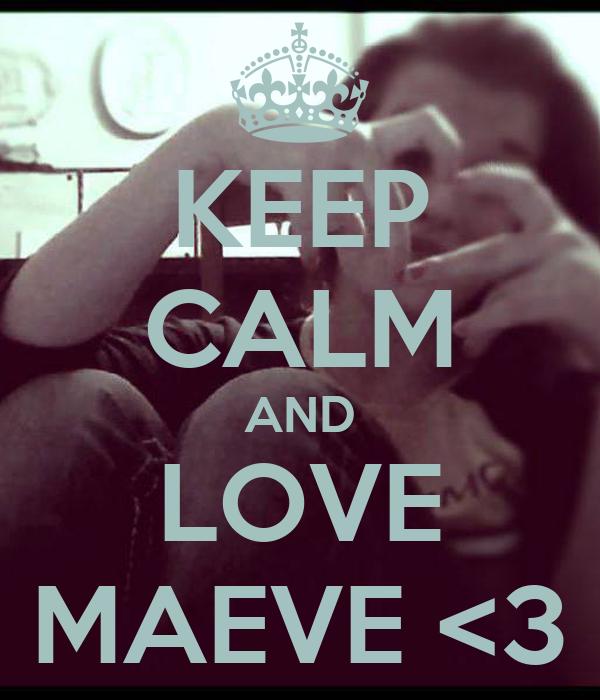 KEEP CALM AND LOVE MAEVE <3