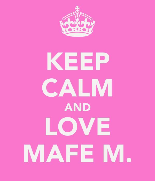 KEEP CALM AND LOVE MAFE M.