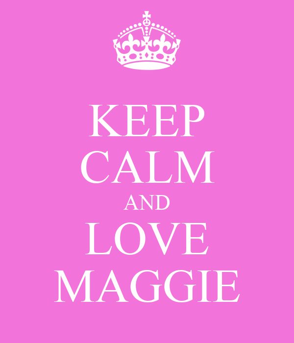 KEEP CALM AND LOVE MAGGIE