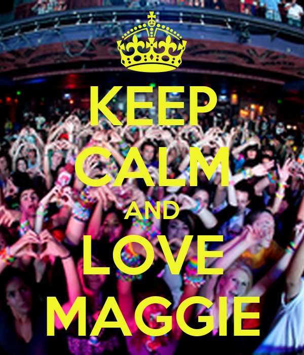 KEEP CALM AND LOVE MAGGIE