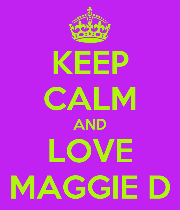 KEEP CALM AND LOVE MAGGIE D