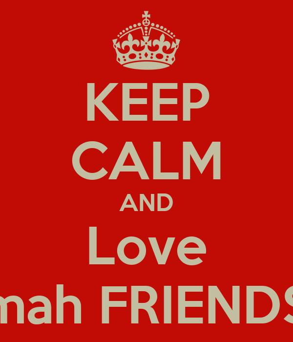 KEEP CALM AND Love mah FRIENDS