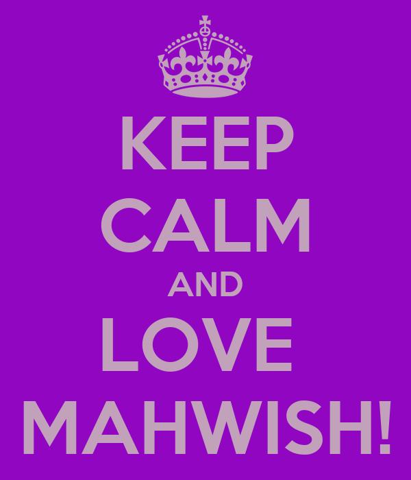 KEEP CALM AND LOVE  MAHWISH!