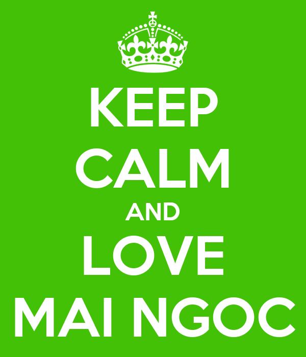 KEEP CALM AND LOVE MAI NGOC