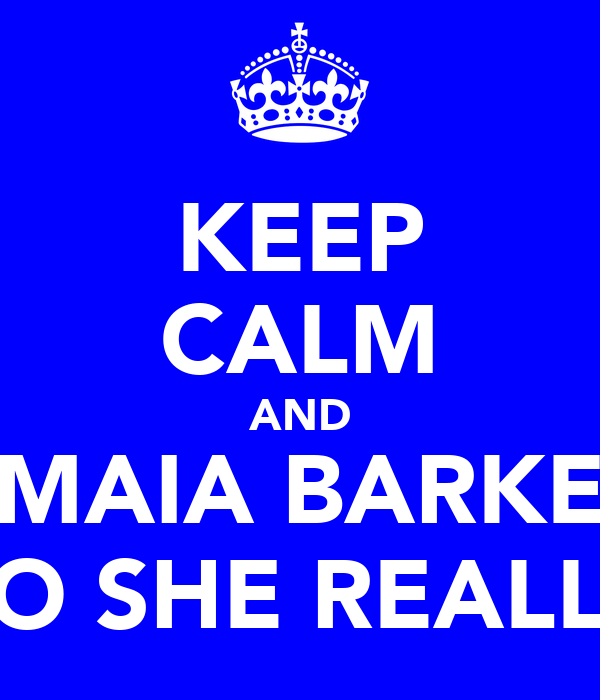 KEEP CALM AND LOVE MAIA BARKER FOR WHO SHE REALLY IS