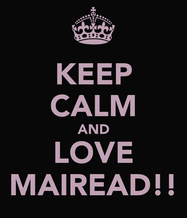 KEEP CALM AND LOVE MAIREAD!!