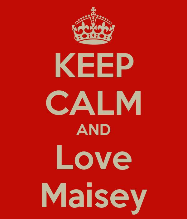 KEEP CALM AND Love Maisey