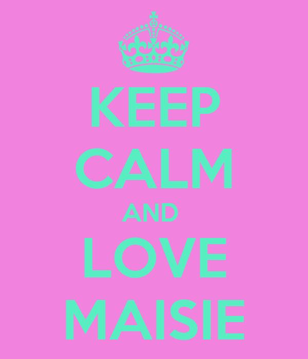 KEEP CALM AND  LOVE MAISIE