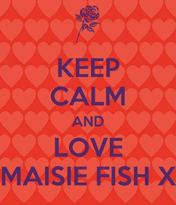 KEEP CALM AND LOVE MAISIE FISH X