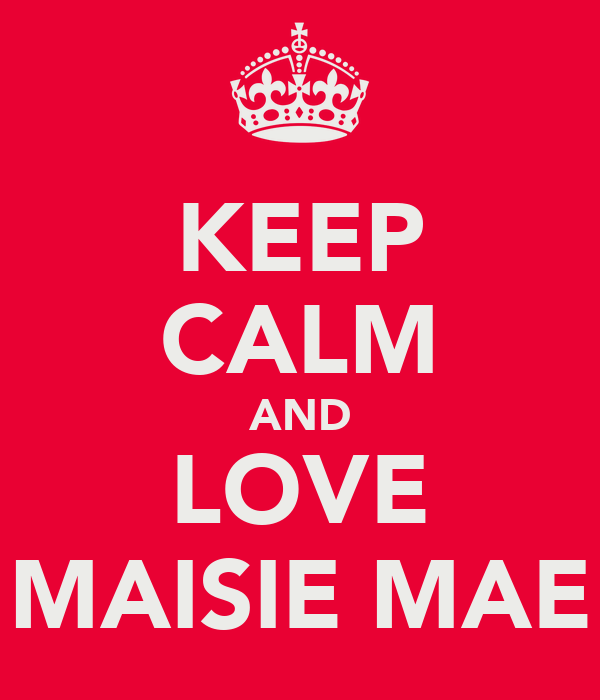 KEEP CALM AND LOVE MAISIE MAE