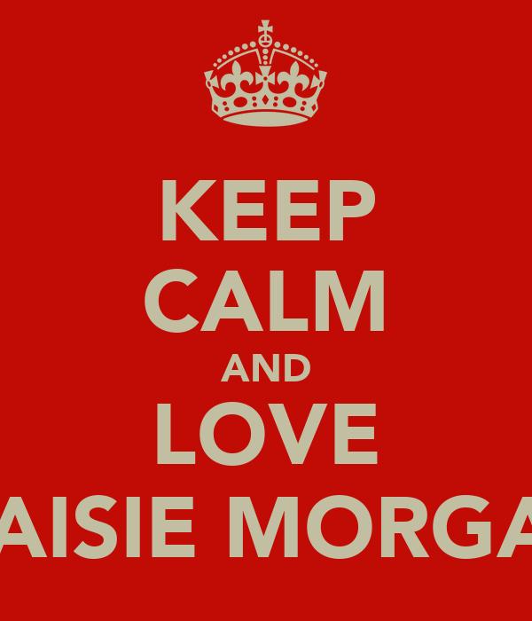 KEEP CALM AND LOVE MAISIE MORGAN