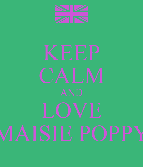 KEEP CALM AND LOVE MAISIE POPPY
