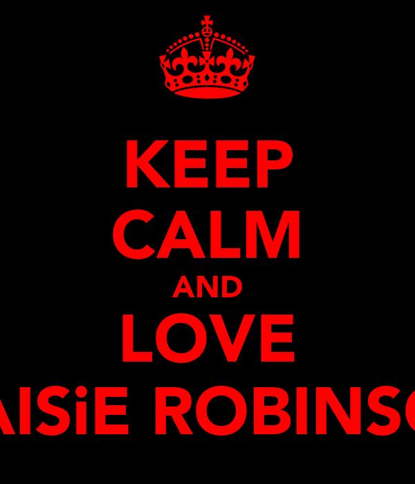 KEEP CALM AND LOVE MAISiE ROBINSON