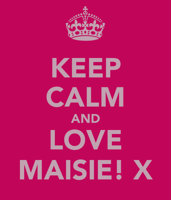 KEEP CALM AND LOVE MAISIE! X