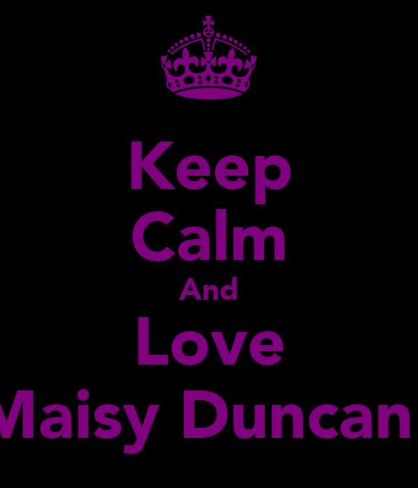 Keep Calm And Love Maisy Duncan!