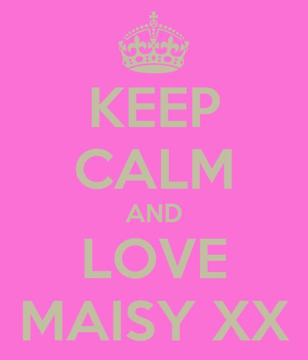 KEEP CALM AND LOVE MAISY XX