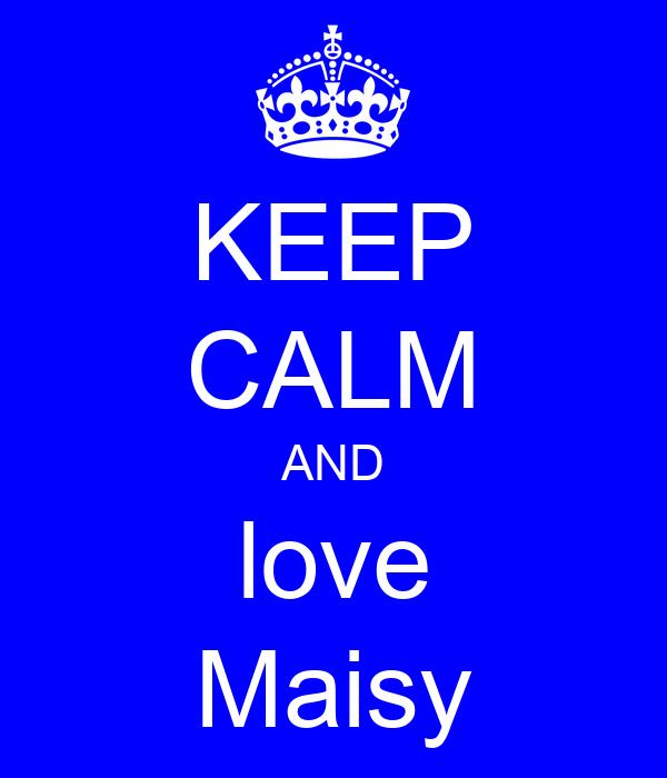 KEEP CALM AND love Maisy