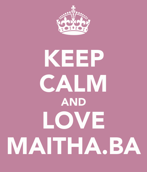 KEEP CALM AND LOVE MAITHA.BA
