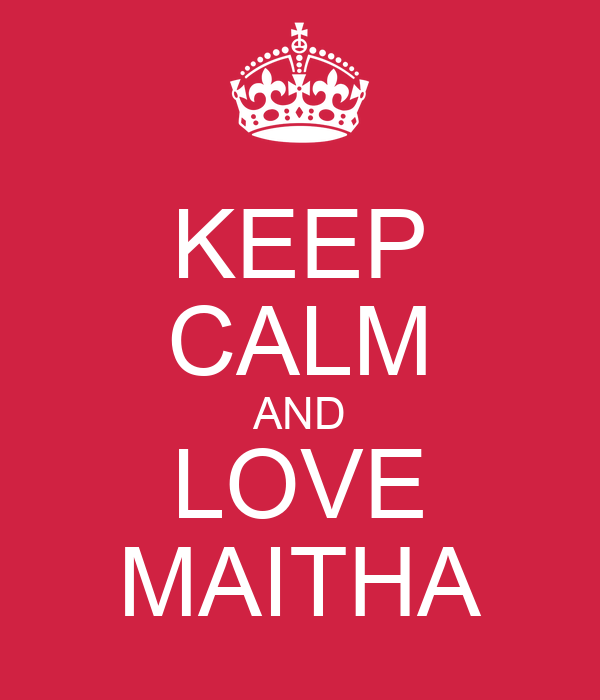 KEEP CALM AND LOVE MAITHA