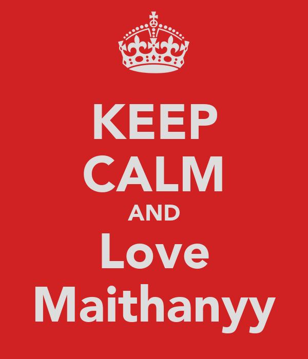 KEEP CALM AND Love Maithanyy
