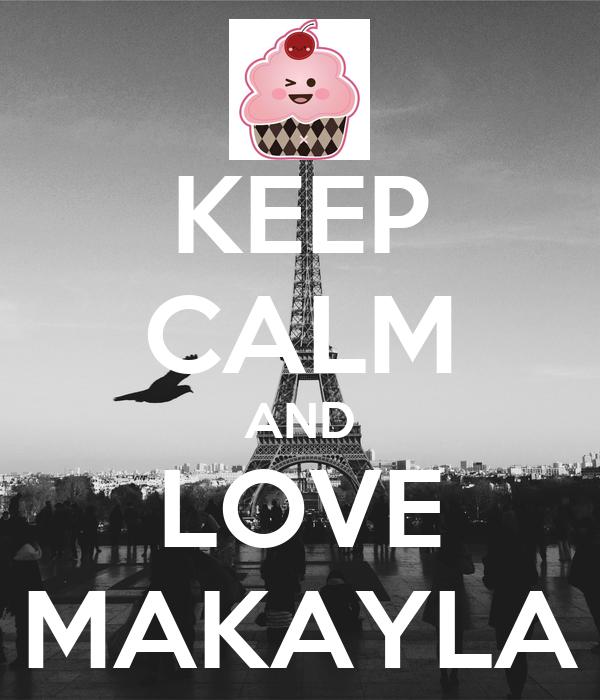 KEEP CALM AND LOVE MAKAYLA