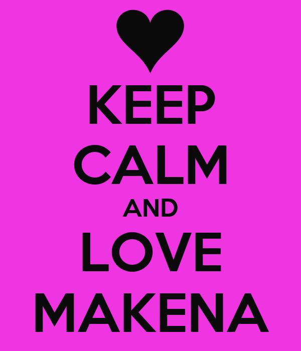 KEEP CALM AND LOVE MAKENA