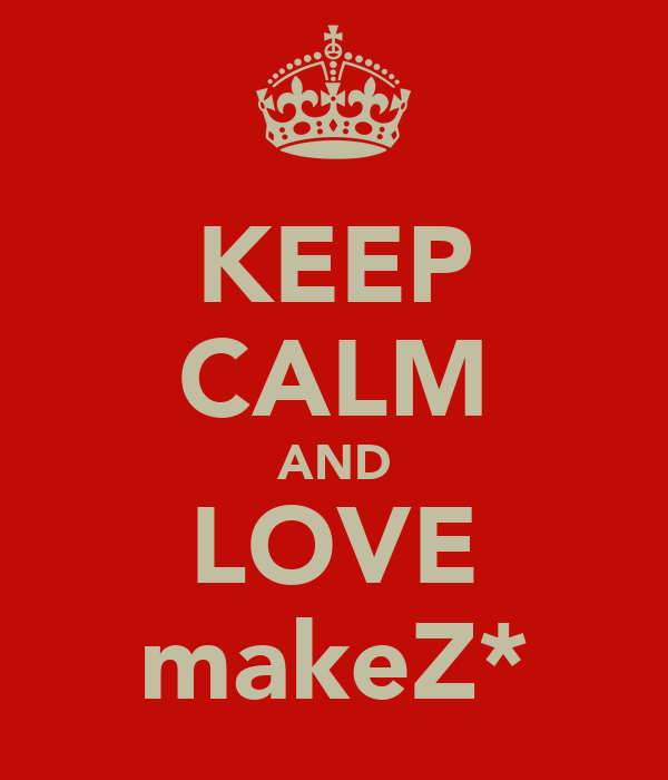 KEEP CALM AND LOVE makeZ*